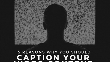 5 Reasons Why You Should Caption Your Video Content